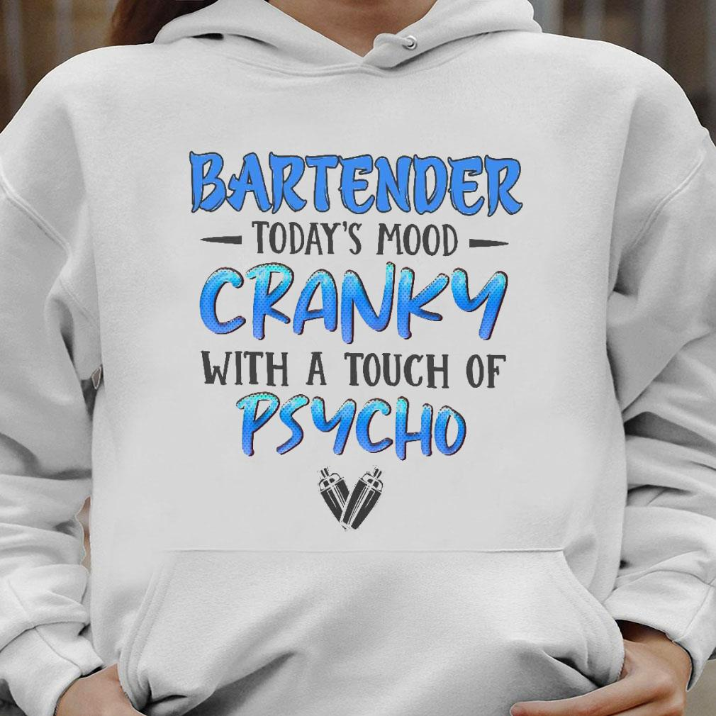 Bartender today's mood cranky with a touch of psycho shirt hoodie