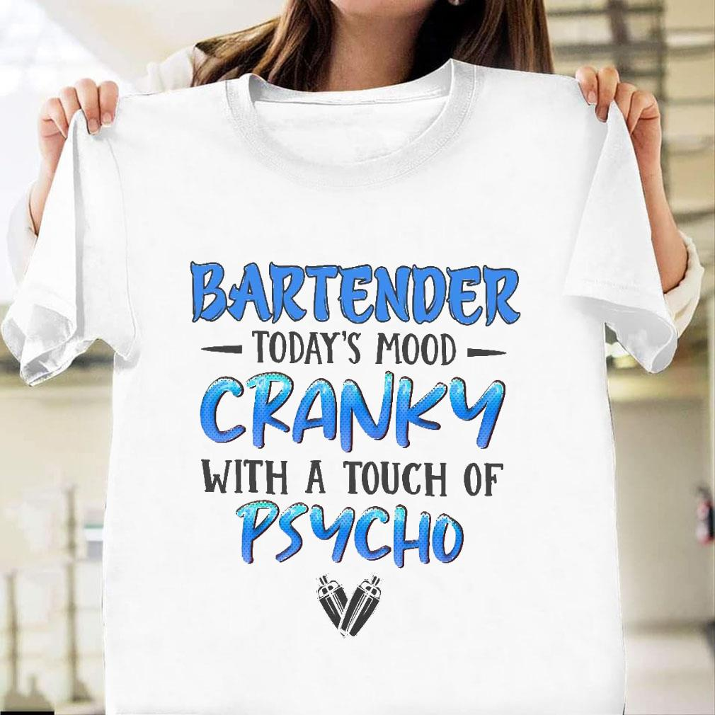Bartender today's mood cranky with a touch of psycho shirt unisex