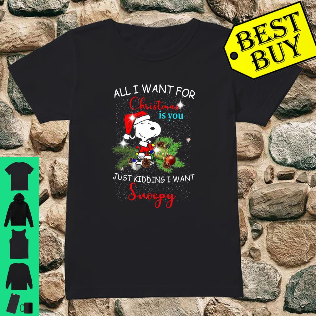 All I Want For Christmas Is You Just Kidding I Want Snoopy shirt ladies tee