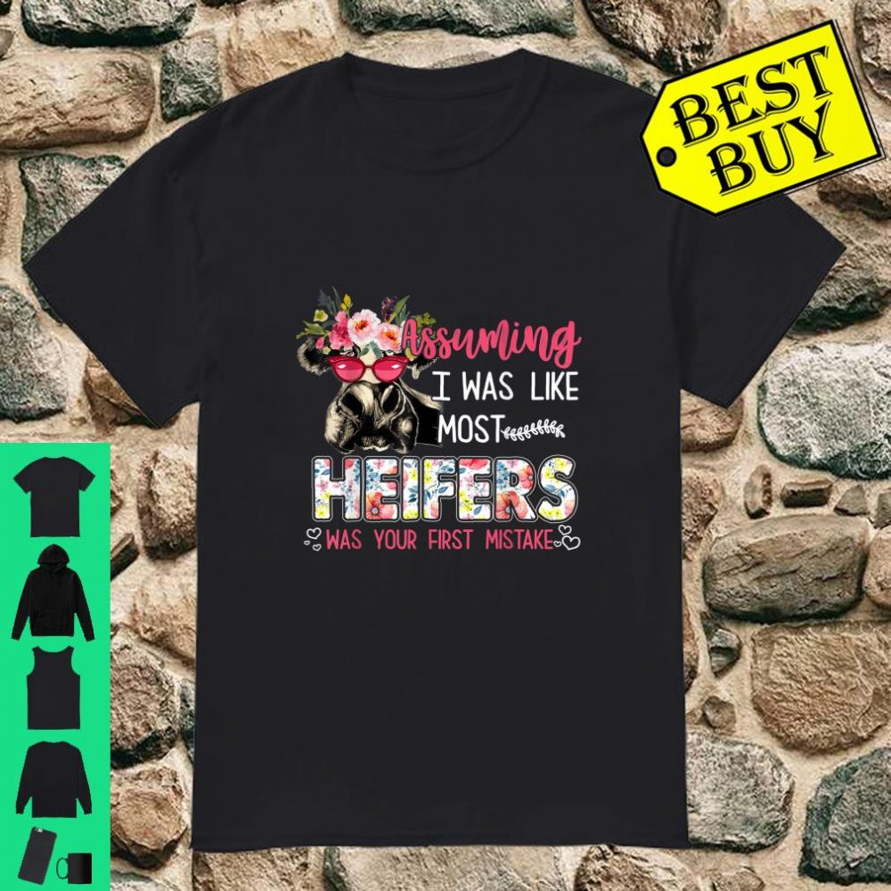 Assuming I Was Like Most Heifers Was Your First Mistake shirt