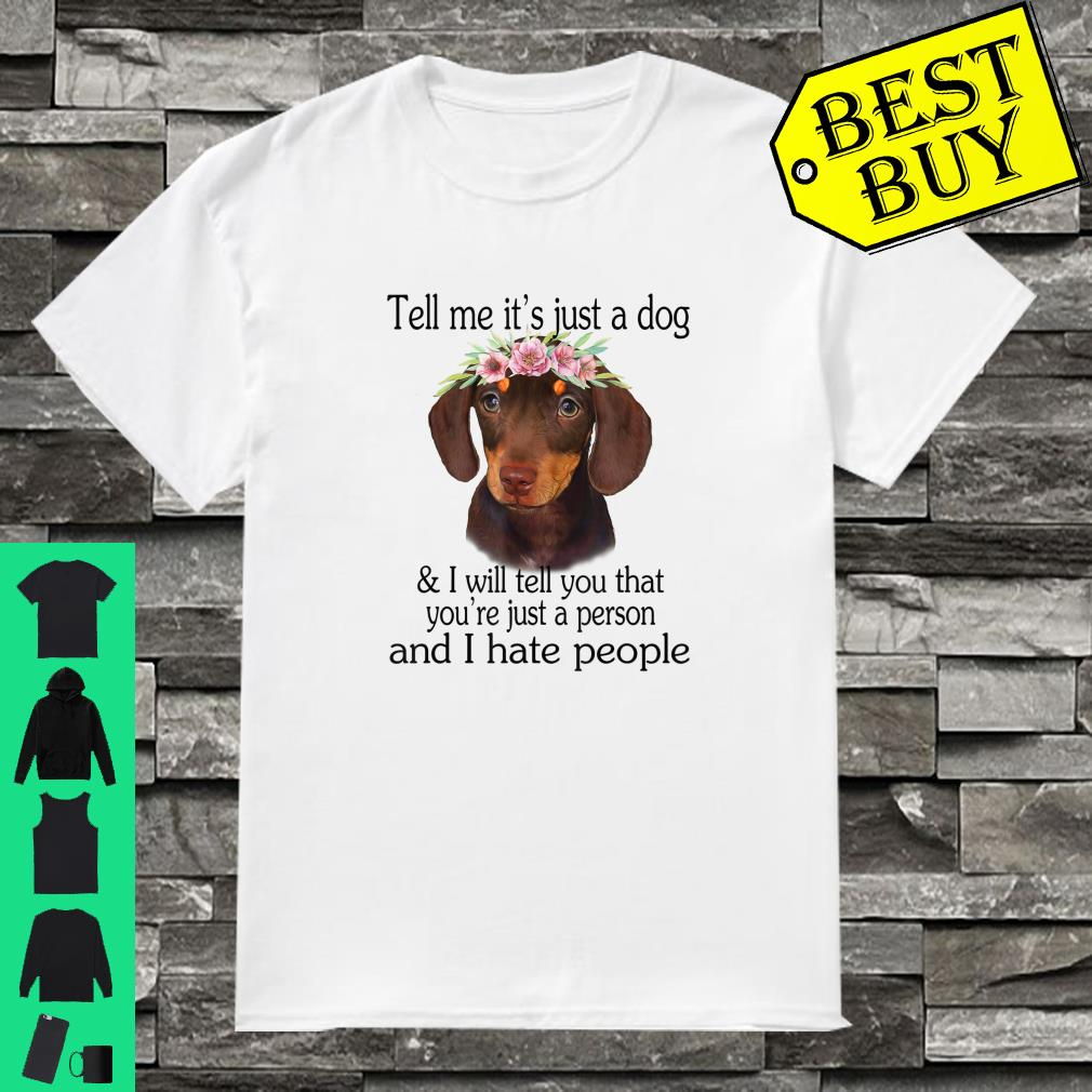 Dachshund Tell Me It's Just A Dog I Hate People shirt