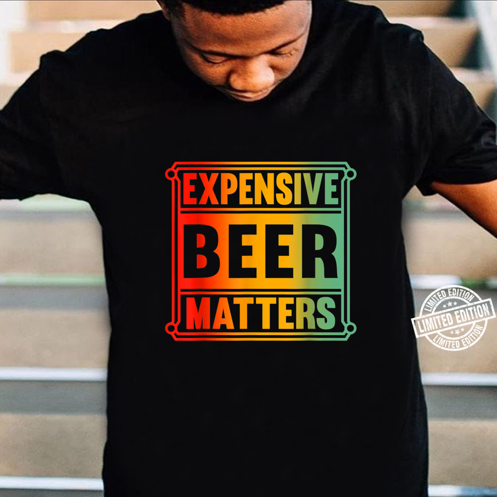 Expensive Beer Matters Shirt