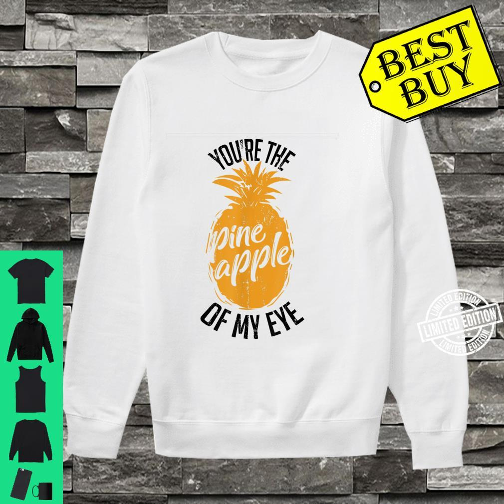 Funny You're The Pineapple Of My Eye Shirt sweater
