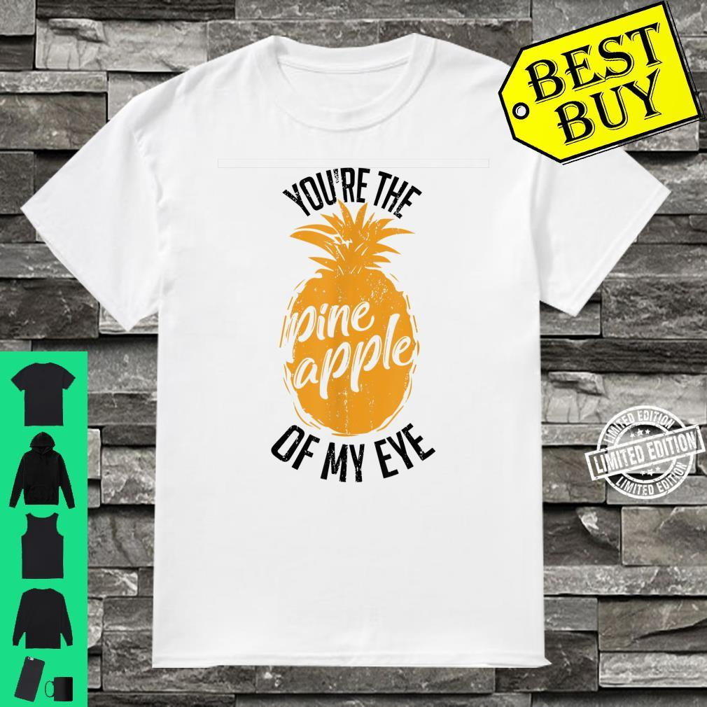 Funny You're The Pineapple Of My Eye Shirt