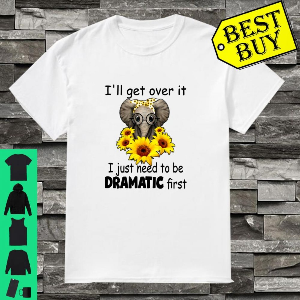 I'll Get Over It I Just Need to be Dramatic First Elephant shirt