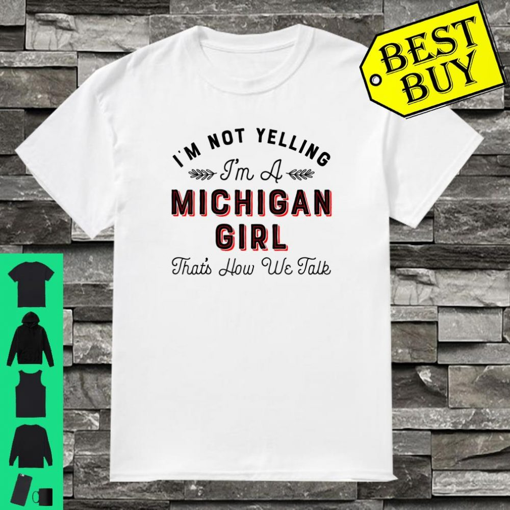 I'm Not Yelling I'm a Michigan Girl That's How We Talk shirt