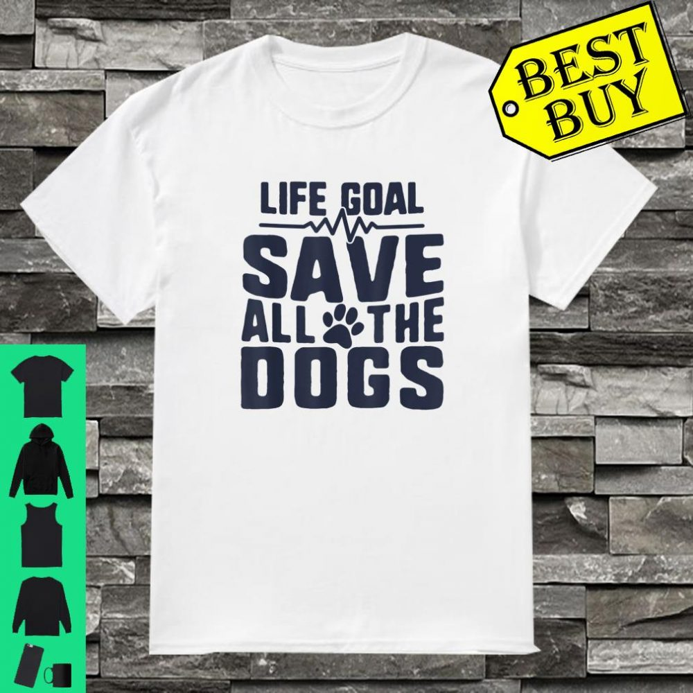 Life Goal Save All The Dogs Rescue shirt