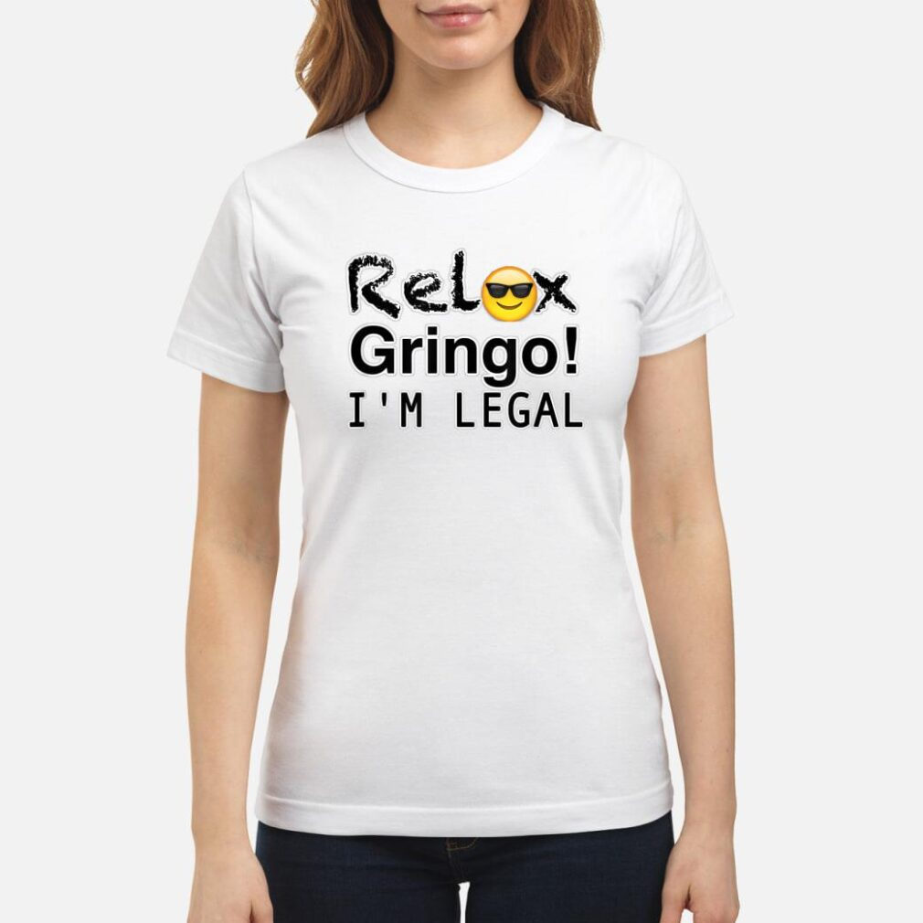 Relax gringo I'm here legal Shirt ladies tee