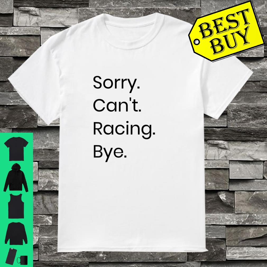 Sorry Can't Racing Bye shirt