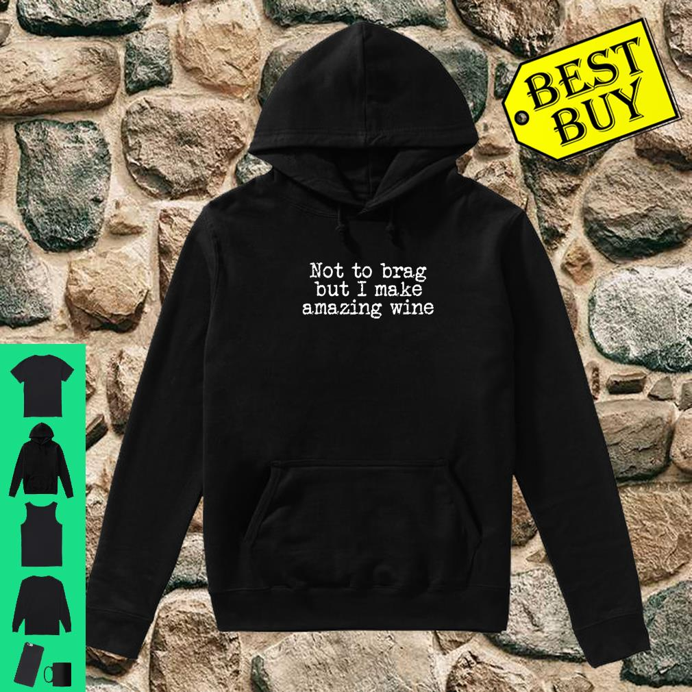 Wine Maker Don't Mean to Brag But I Make Amazing Wines Shirt hoodie