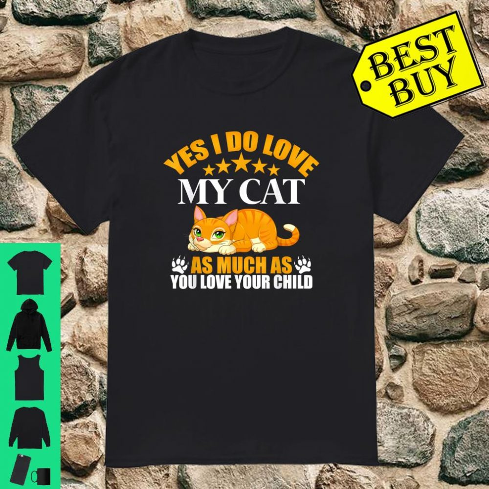 Yes I Do Love My Cat As Much As You Love Your Child shirt